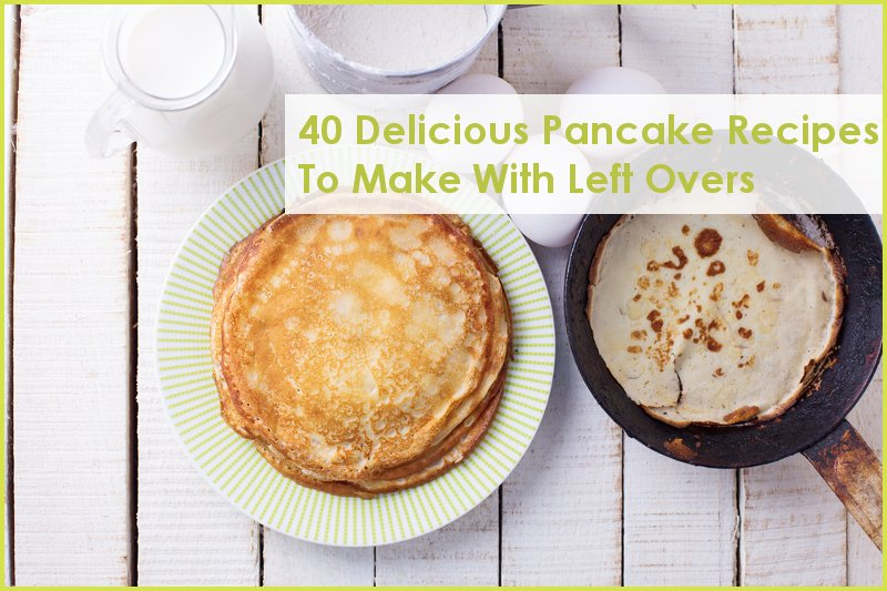 40 Delicious Pancake Recipes To Make with Left Overs