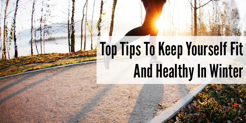Top Tips To Keep Yourself Fit And Healthy In Winter