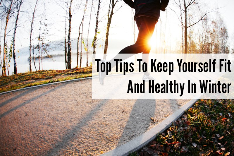 Top Tips To Keep Yourself Fit And Healthy In Winter 2
