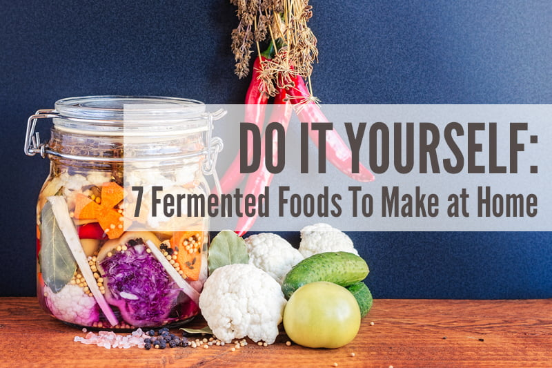 Do It Yourself: 7 Fermented Foods To Make at Home