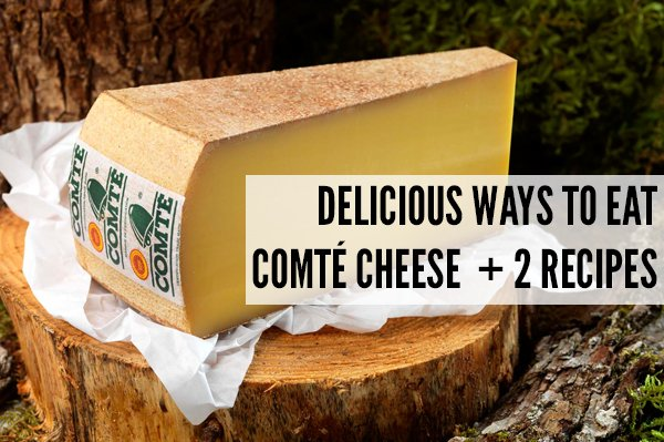 Delicious Ways To Eat Comté Cheese + 2 Recipes