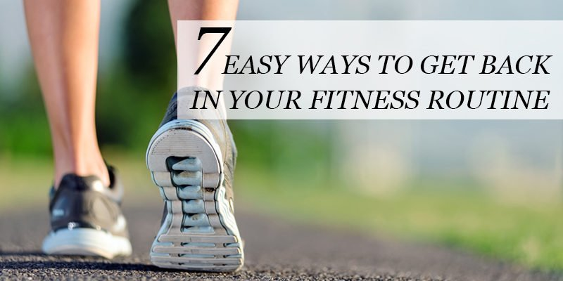 7 easy ways to get back into your fitness routine