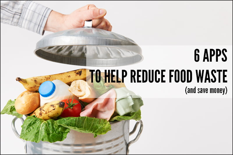 6 Apps To Help Reduce Food Waste (and save money)